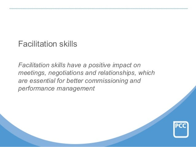 Facilitation skills Facilitation skills have a positive impact on meetings, negotiations and relationships, which are esse...