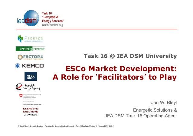 "Task 16 ""Competitive Energy Services"" www.ieadsm.org  Task 16 @ IEA DSM University  ESCo Market Development: A Role for 'F..."