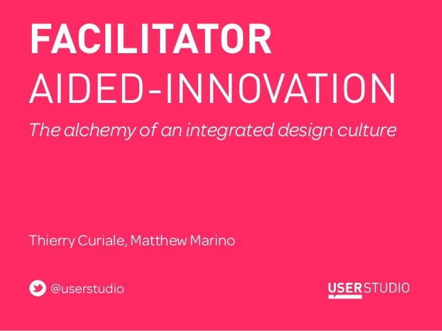 FACILITATORAIDED-INNOVATIONThe alchemy of an integrated design cultureHELPING MULTIDISCIPLNARY TEAMS WORK MORE EFFICIENTLY...