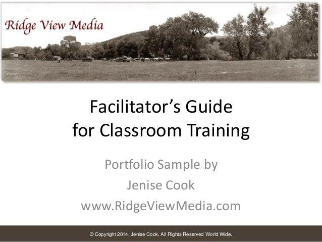 Facilitator's Guide for Classroom Training Portfolio Sample by Jenise Cook www.RidgeViewMedia.com © Copyright 2014, Jenise...