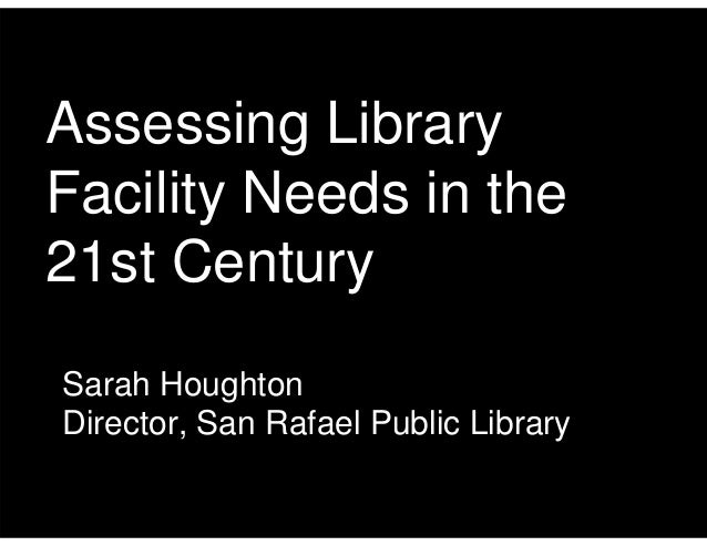 Assessing Library Facility Needs in the 21st Century Sarah Houghton Director, San Rafael Public Library