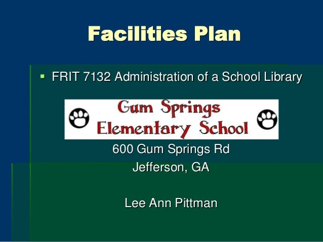 Facilities Plan  FRIT 7132 Administration of a School Library 600 Gum Springs Rd Jefferson, GA Lee Ann Pittman