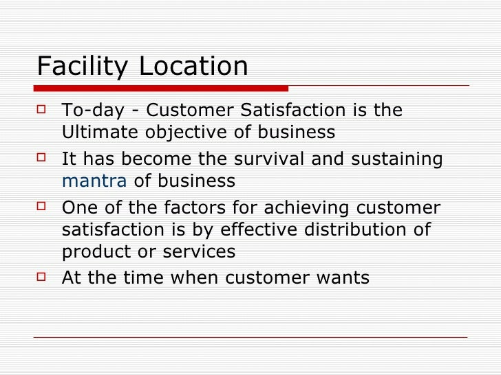 Facility Location <ul><li>To-day - Customer Satisfaction is the  Ultimate objective of business </li></ul><ul><li>It has b...