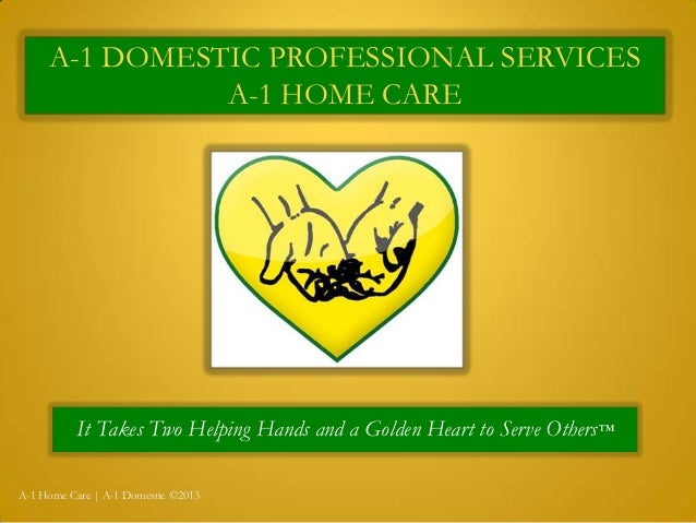 A-1 DOMESTIC PROFESSIONAL SERVICES A-1 HOME CARE It Takes Two Helping Hands and a Golden Heart to Serve Others™ A-1 Home C...
