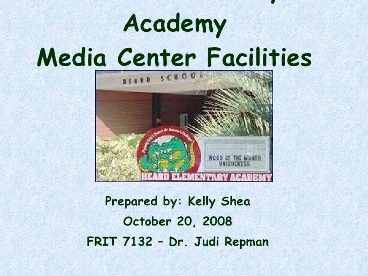 Heard Elementary Academy Media Center Facilities Plan Prepared by: Kelly Shea October 20, 2008 FRIT 7132 – Dr. Judi Repman