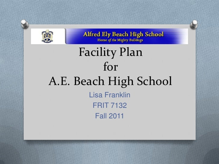 Facility Plan           forA.E. Beach High School       Lisa Franklin        FRIT 7132         Fall 2011