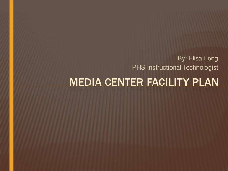 By: Elisa Long          PHS Instructional TechnologistMEDIA CENTER FACILITY PLAN