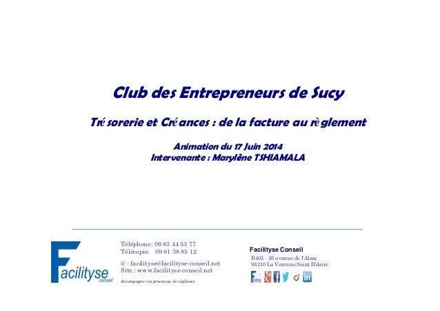 Club des Entrepreneurs de Sucy Trésorerie et Créances : de la facture au règlement Animation du 17 Juin 2014 Intervenante ...
