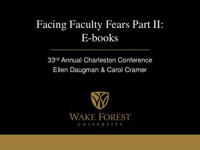 Facing Faculty Fears Part II: E-books 33rd Annual Charleston Conference Ellen Daugman & Carol Cramer