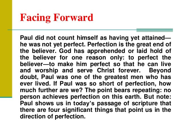 Facing Forward Paul did not count himself as having yet attained— he was not yet perfect. Perfection is the great end of t...