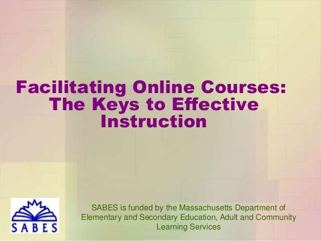 Facilitating Online Courses: The Keys to Effective Instruction  SABES is funded by the Massachusetts Department of Element...
