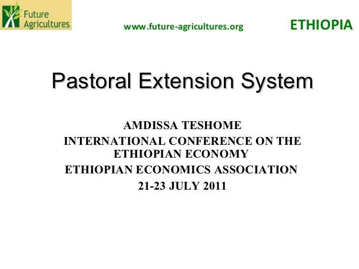 Pastoral Extension System AMDISSA TESHOME INTERNATIONAL CONFERENCE ON THE ETHIOPIAN ECONOMY  ETHIOPIAN ECONOMICS ASSOCIATI...