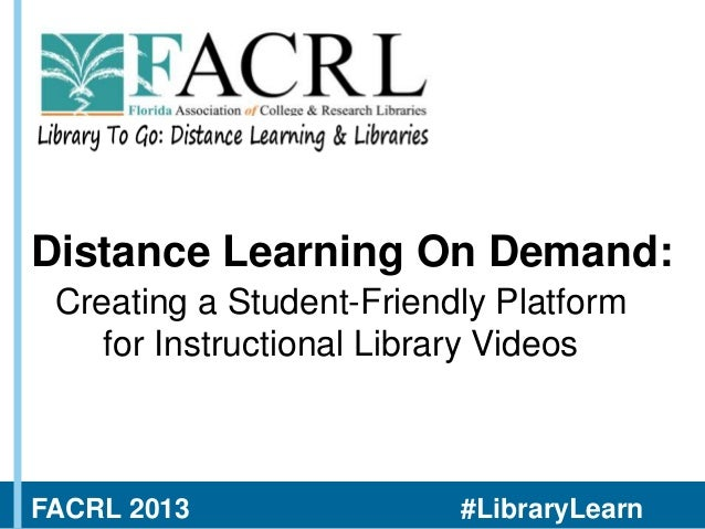 Distance Learning On Demand: Creating a Student-Friendly Platform for Instructional Library Videos  FACRL 2013  #LibraryLe...
