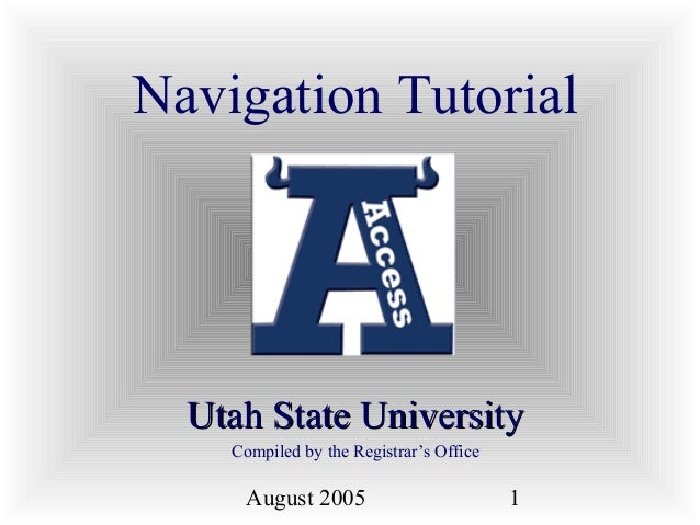 August 2005 1 Navigation Tutorial Utah State UniversityUtah State University Compiled by the Registrar's Office