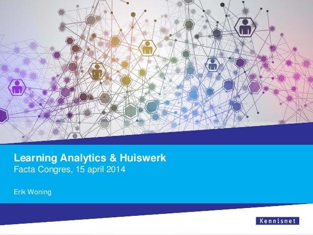 Learning Analytics & Huiswerk Facta Congres, 15 april 2014 Erik Woning