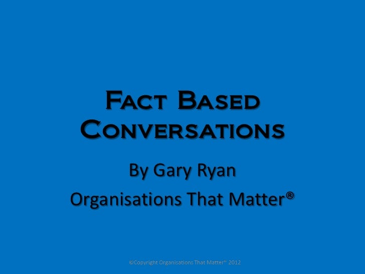 Fact Based Conversations       By Gary RyanOrganisations That Matter®