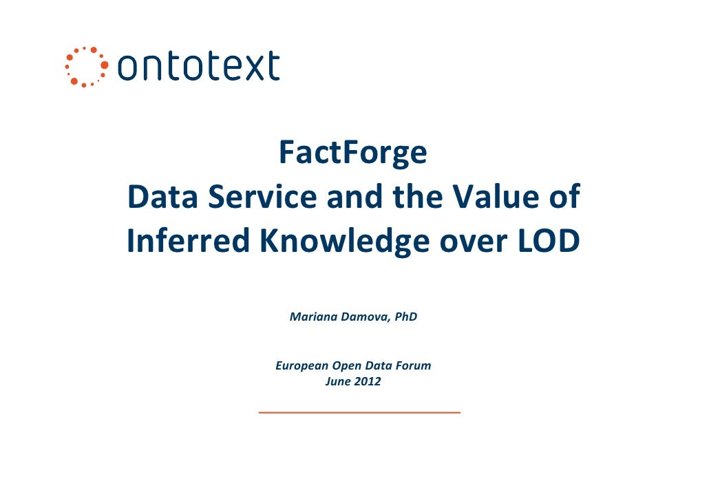 FactForgeData Service and the Value ofInferred Knowledge over LOD           Mariana Damova, PhD         European Open Data...