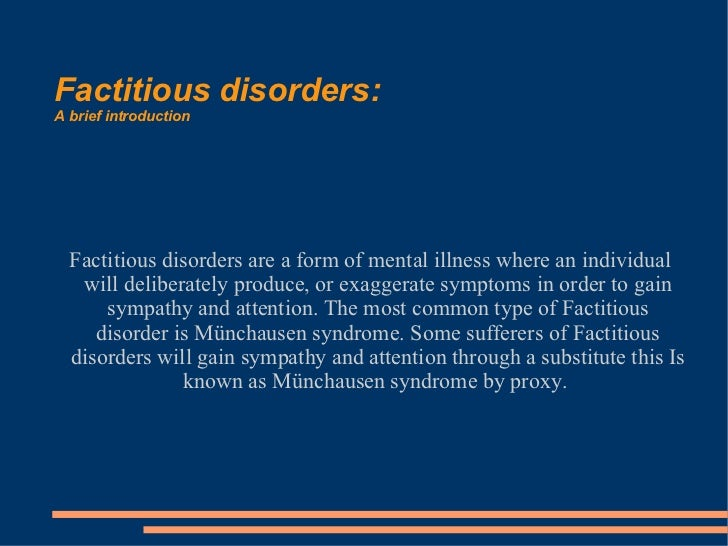 factitious disorders Factitious disorder is the term used to describe a pattern of behavior centered on the exaggeration or outright falsifications of one's own health problems or the health problems of others some people with this disorder fake or exaggerate physical problems others fake or exaggerate.