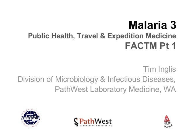 Malaria 3 Public Health, Travel & Expedition Medicine FACTM Pt 1 Tim Inglis Division of Microbiology & Infectious Diseases...