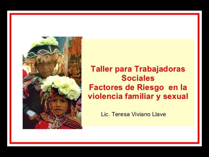 Taller para Trabajadoras Sociales Factores de Riesgo  en la violencia familiar y sexual Lic. Teresa Viviano Llave