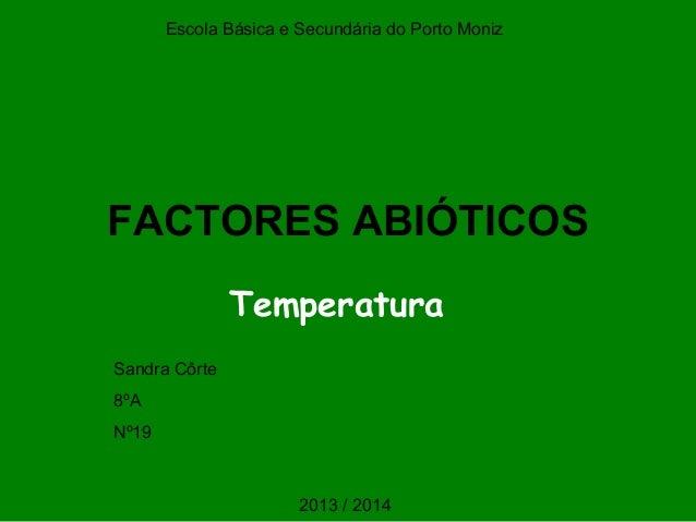 FACTORES ABIÓTICOS Temperatura Escola Básica e Secundária do Porto Moniz Sandra Côrte 8ºA Nº19 2013 / 2014