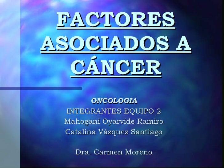 FACTORES ASOCIADOS A CÁNCER ONCOLOGIA INTEGRANTES EQUIPO 2 Mahogani Oyarvide Ramiro Catalina Vázquez Santiago Dra. Carmen ...