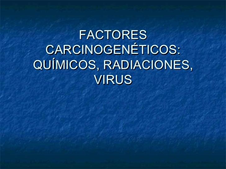 FACTORES CARCINOGENÉTICOS:QUÍMICOS, RADIACIONES,        VIRUS