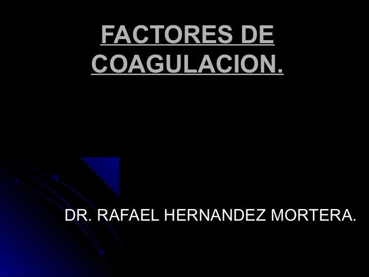 FACTORES DE  COAGULACION.DR. RAFAEL HERNANDEZ MORTERA.