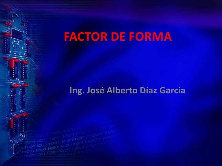 FACTOR DE FORMA<br />Ing. José Alberto Díaz García<br />