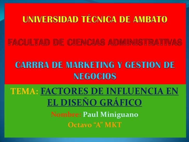 """TEMA: FACTORES DE INFLUENCIA EN      EL DISEÑO GRÁFICO       Nombre: Paul Miniguano          Octavo """"A"""" MKT"""