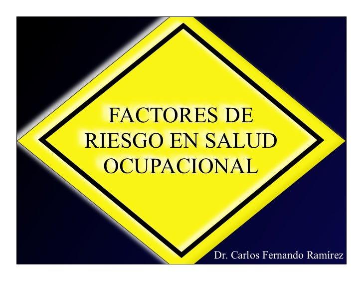 FACTORES DERIESGO EN SALUD  OCUPACIONAL          Dr. Carlos Fernando Ramírez