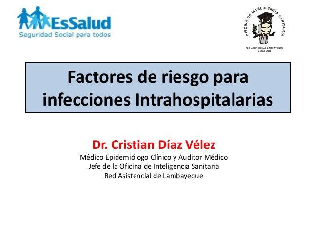 Factores de riesgo para infecciones Intrahospitalarias Dr. Cristian Díaz Vélez Médico Epidemiólogo Clínico y Auditor Médic...