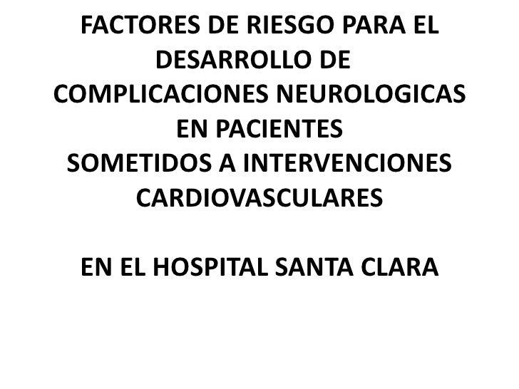 FACTORES DE RIESGO PARA EL DESARROLLO DE COMPLICACIONES NEUROLOGICAS EN PACIENTESSOMETIDOS A INTERVENCIONESCARDIOVASCULAR...