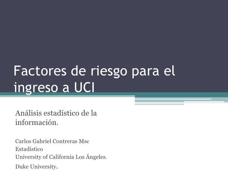 Factores de riesgo para el ingreso a UCI Análisis estadístico de la información.  Carlos Gabriel Contreras Msc Estadístico...
