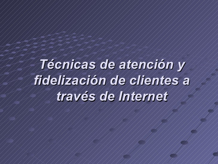 Técnicas de atención y fidelización de clientes a través de Internet
