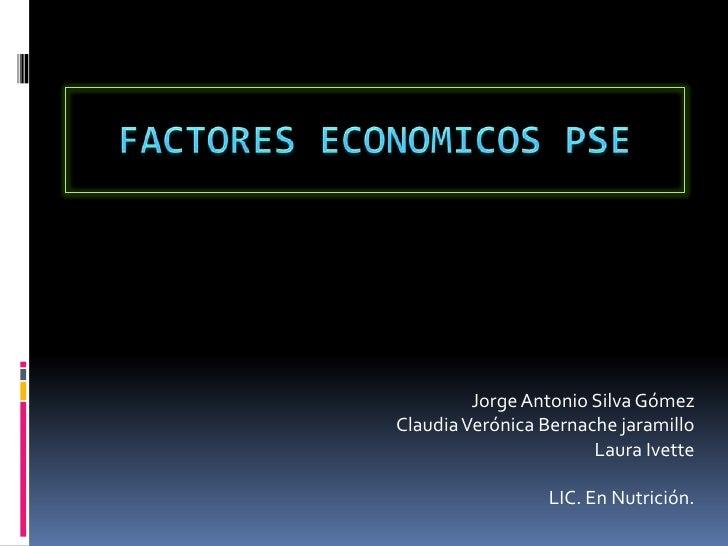 FACTORES ECONOMICOS PSE<br />Jorge Antonio Silva Gómez<br />Claudia Verónica Bernachejaramillo<br />Laura Ivette<br />LIC....