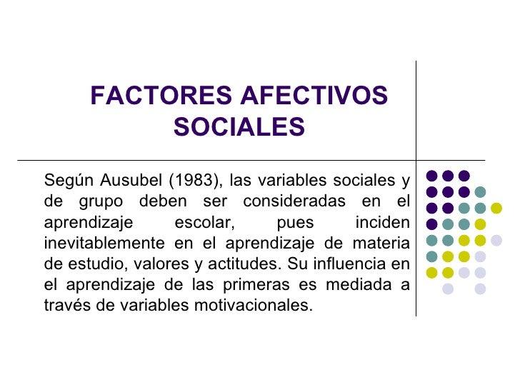 FACTORES AFECTIVOS SOCIALES Según Ausubel (1983), las variables sociales y de grupo deben ser consideradas en el aprendiza...