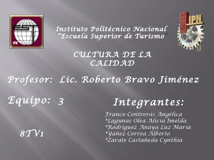 """Instituto Politécnico Nacional  """"Escuela Superior de Turismo """" CULTURA DE LA CALIDAD Equipo:  3  Profesor:  Lic. Roberto B..."""