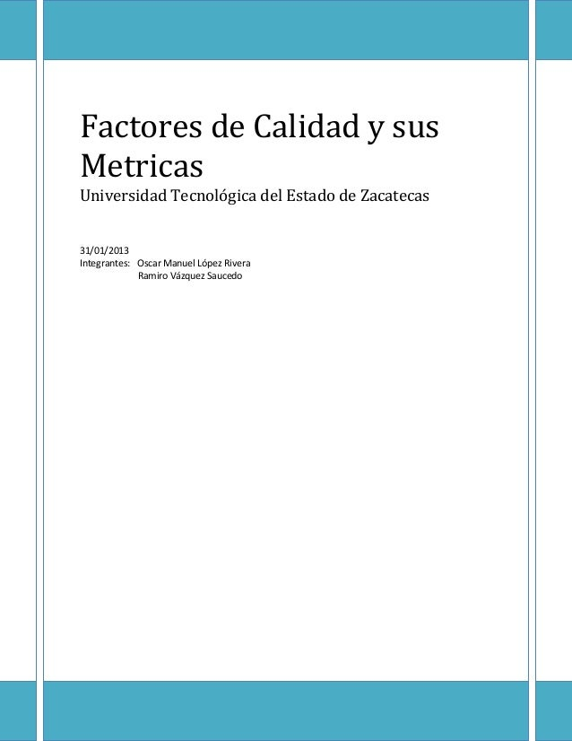 Factores de Calidad y susMetricasUniversidad Tecnológica del Estado de Zacatecas31/01/2013Integrantes: Oscar Manuel López ...