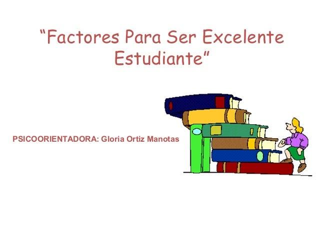 """""""Factores Para Ser Excelente Estudiante"""" PSICOORIENTADORA: Gloria Ortiz Manotas"""
