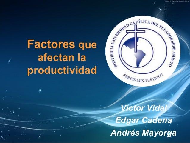Factores que afectan la productividad Víctor Vidal Edgar Cadena Andrés Mayorga