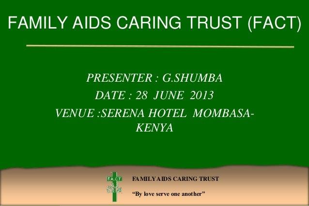 "FAMILYAIDS CARING TRUST ""By love serve one another"" FAMILY AIDS CARING TRUST (FACT) PRESENTER : G.SHUMBA DATE : 28 JUNE 20..."