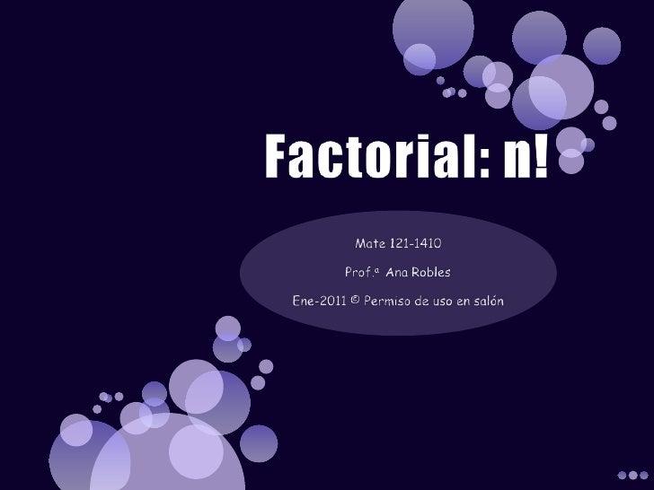 Factorial: n!<br />Mate 121-1410<br />Prof.a  Ana Robles<br />Ene-2011 © Permiso de uso en salón<br />
