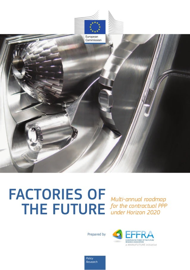 FACTORIES OF THE FUTURE Prepared by  Policy Research  Multi‑annual roadmap for the contractual PPP under Horizon 2020