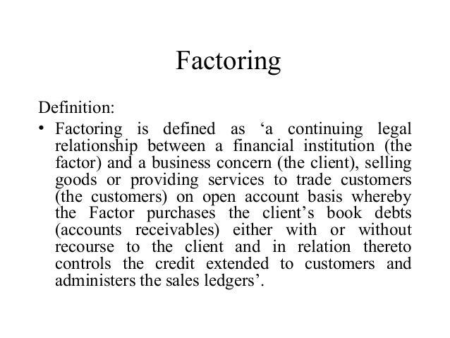 Factoring Definition: • Factoring is defined as 'a continuing legal relationship between a financial institution (the fact...