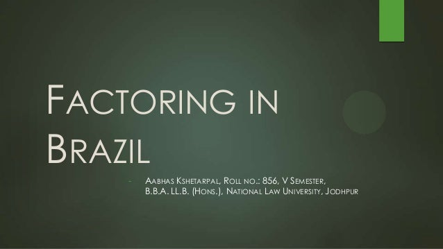 FACTORING IN BRAZIL - AABHAS KSHETARPAL, ROLL NO.: 856, V SEMESTER, B.B.A. LL.B. (HONS.), NATIONAL LAW UNIVERSITY, JODHPUR