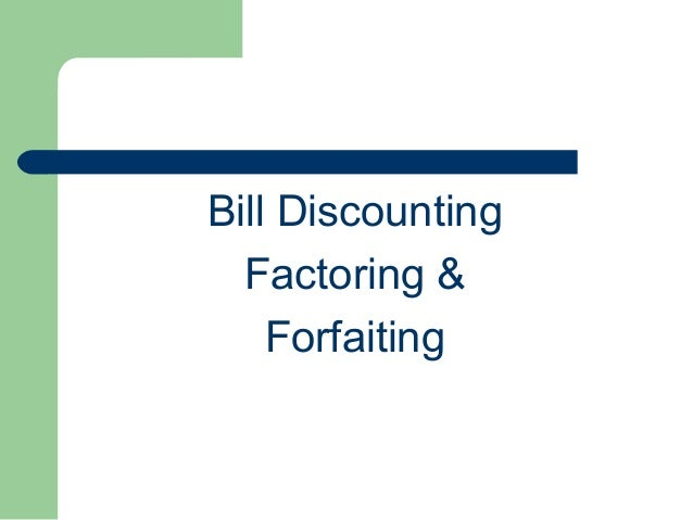 Bill Discounting  Factoring &    Forfaiting