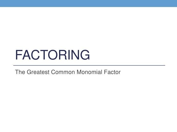 FACTORINGThe Greatest Common Monomial Factor