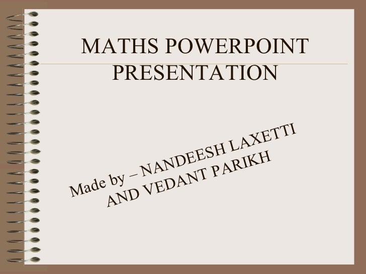 MATHS POWERPOINT PRESENTATION Made by – NANDEESH LAXETTI AND VEDANT PARIKH