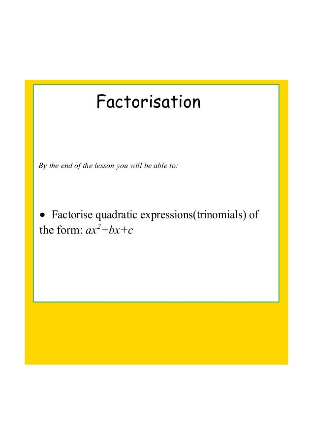 Factorisation By the end of the lesson you will be able to: • Factorise quadratic expressions(trinomials) of  the form: ax...